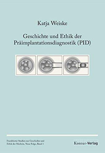 Geschichte und Ethik der Präimplantationsdiagnostik (PID) (Frankfurter Studien zur Geschichte und Ethik der Medizin, Neue Folge)