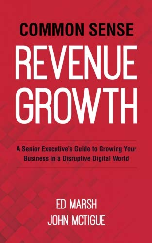 Common Sense Revenue Growth: A Senior Executive's Guide to Growing Your Business in a Disruptive Digital World