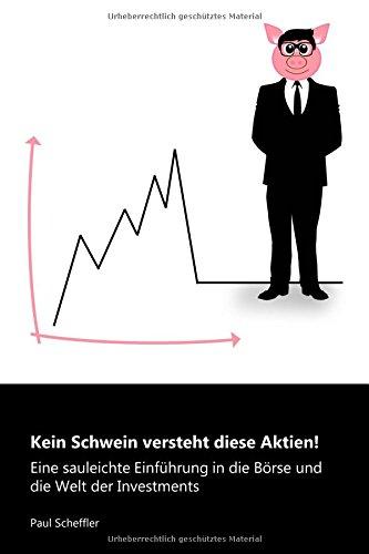 Kein Schwein versteht diese Aktien!: Eine sauleichte Einführung in die Börse und die Welt der Investments Taschenbuch – 24. Juli 2018 Dr. Paul Scheffler Independently published 1717824404