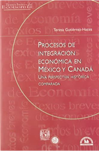 Procesos De Integracion Economica En Mexico Y Canada/ Economical Integration Process In Mexico And Canada: Una Perspectiva Historica Comparada/ An … Breves De Economia/ Brief Texts On Economy)