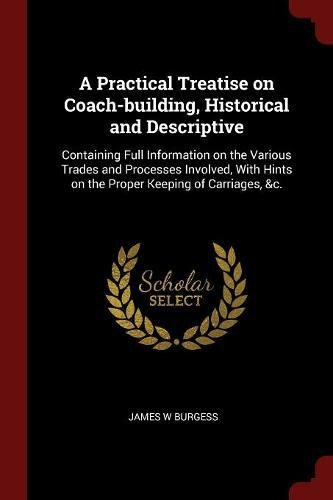 A Practical Treatise on Coach-building, Historical and Descriptive: Containing Full Information on the Various Trades and Processes Involved, With Hints on the Proper Keeping of Carriages, &c. pdf