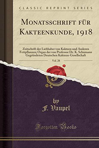 (Monatsschrift für Kakteenkunde, 1918, Vol. 28: Zeitschrift der Liebhaber von Kakteen und Anderen Fettpflanzen; Organ der von Professor Dr. K. Schumann ... (Classic Reprint) (German Edition))