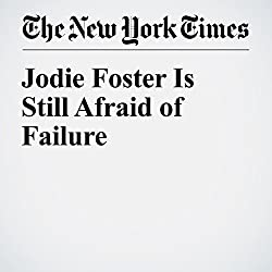 Jodie Foster Is Still Afraid of Failure