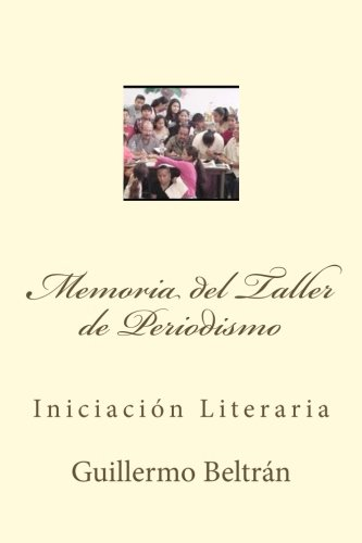 Memoria del Taller de Periodismo: Iniciación Literaria (Memoria Universitaria) (Volume 6) (Spanish Edition)