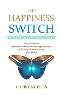 The Happiness Switch: How to Transform Anxiety, Depression and Other Negative Moods by Focusing On and Cultivating Good Feelings by [Ellis, Christine]