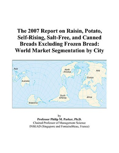 The 2007 Report on Raisin, Potato, Self-Rising, Salt-Free, and Canned Breads Excluding Frozen Bread: World Market Segmentation by City