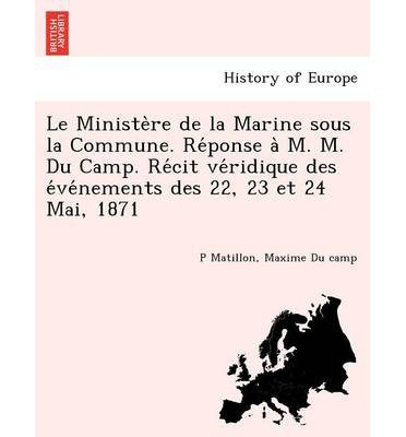 Read Online Le Ministe Re de La Marine Sous La Commune. Re Ponse A M. M. Du Camp. Re Cit Ve Ridique Des E Ve Nements Des 22, 23 Et 24 Mai, 1871 (Paperback)(French) - Common pdf