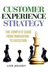 Customer Experience Strategy-The Complete Guide from Innovation to Execution- Hard Back by Lior Arussy (2010-02-12) Hardcover