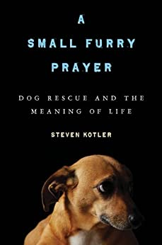 A Small Furry Prayer: Dog Rescue and the Meaning of Life by [Kotler, Steven]