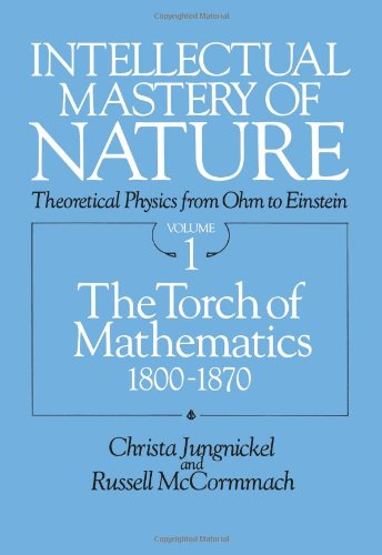 Intellectual Mastery of Nature. Theoretical Physics from Ohm to Einstein, Volume: The Torch of Mathematics, 1800 to 1870