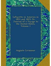 Lafayette in America in 1824 and 1825: Or, Journal of a Voyage to the United States, Volume 1