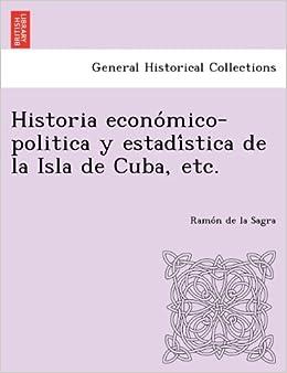 Historia Econo Mico-Politica y Estadi Stica de La Isla de Cuba, Etc. (Spanish Edition)