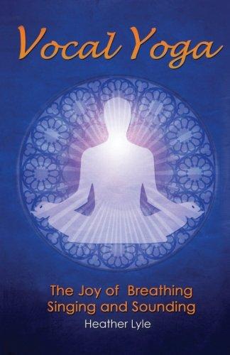 Vocal Yoga: The Joy of Breathing, Singing and Sounding