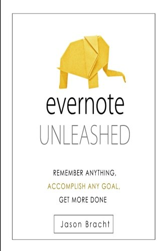 Evernote Unleashed  Remember Anyhing  Accomplish Any Goal  Get More Done  Evernote For Beginners   Your Complete Guide To Mastering Evernote Quickly