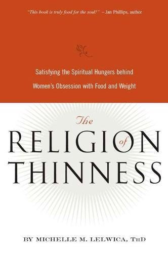 The Religion of Thinness: Satisfying the Spiritual Hungers Behind Women's Obsession with Food and Weight pdf