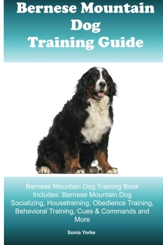 Bernese Mountain Dog Training Guide Bernese Mountain Dog Training Book Includes: Bernese Mountain Dog Socializing, Housetraining, Obedience Training, Behavioral Training, Cues & Commands and More