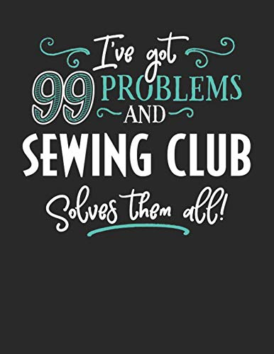 (I've Got 99 Problems but Sewing Club Solves Them All: 8.5x11 Sewing Club Notebook Journal College Ruled Paper for Men & Women)