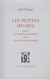 Les petites heures : Précédé de Au bord du monde, et suivi de La Maison immobile par Joël Vernet