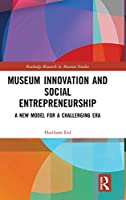 Museum Innovation and Social Entrepreneurship: A New Model for a Challenging Era (Routledge Research in Museum Studies)