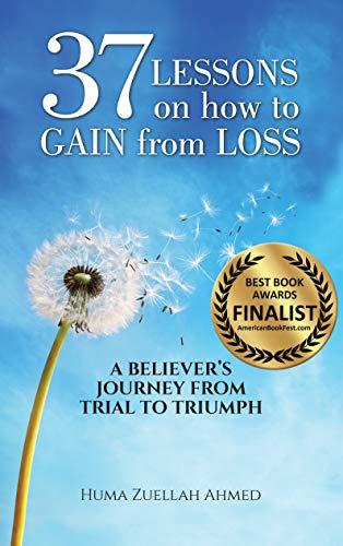 37 Lessons on How to Gain from Loss: A Believer's Journey from Trial to Triumph by [Ahmed, Huma Zuellah]