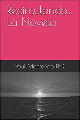 Amazon.com: Recirculando... La Novela (Spanish Edition) (9781522066163): Paul V ictor Montesino PhD., Paul Victor Montesino PhD.: Books