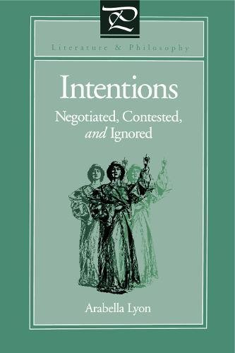 Intentions: Negotiated, Contested, and Ignored (Literature and Philosophy)