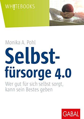 Selbstfürsorge 4.0: Wer gut für sich selbst sorgt, kann sein Bestes geben (Whitebooks) (German Edition)