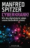 Cyberkrank!: Wie das digitalisierte Leben unsere Gesundheit ruiniert