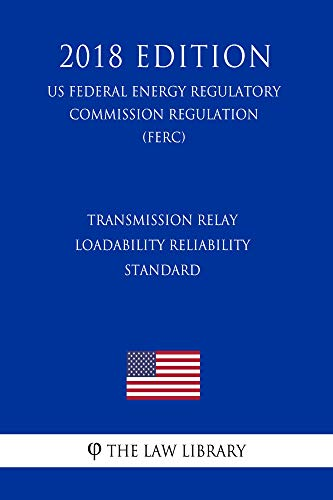 Transmission Relay Loadability Reliability Standard (US Federal Energy Regulatory Commission Regulation) (FERC) (2018 Edition)