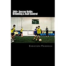 380+ Soccer Drills: Dribbling & Ball Control: Soccer Football Practice Drills For Youth Coaching & Skills Training