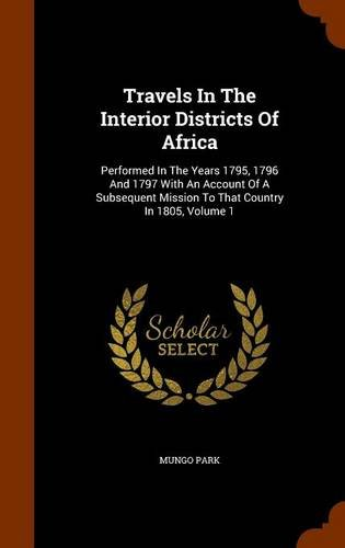 Download Travels In The Interior Districts Of Africa: Performed In The Years 1795, 1796 And 1797 With An Account Of A Subsequent Mission To That Country In 1805, Volume 1 ebook