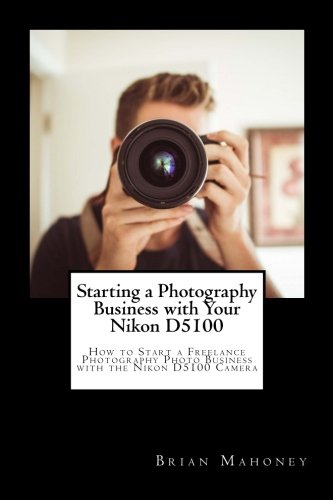 Starting a Photography Business with Your Nikon D5100: How to Start a Freelance Photography Photo Business with the Nikon D5100 Camera (Camera D5100 Professional Nikon)