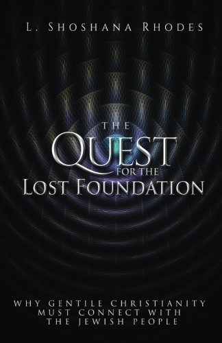 The Quest For The Lost Foundation: WHY GENTILE CHRISTIANITY MUST CONNECT WITH THE JEWISH PEOPLE