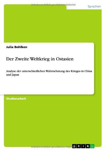 Der Zweite Weltkrieg in Ostasien: Analyse der unterschiedlichen Wahrnehmung des Krieges in China und Japan Taschenbuch – 11. Oktober 2013 Julia Bohlken GRIN Verlag 3640545095 Geschichte / 20. Jahrhundert