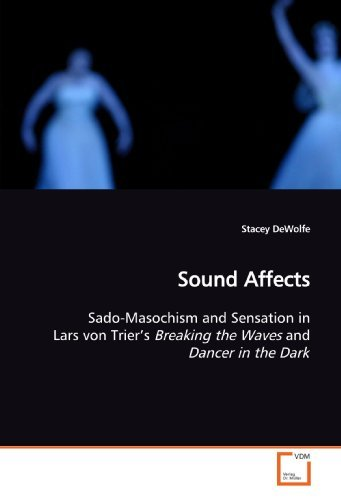 Sound Affects: Sado-Masochism and Sensation in Lars von Trier????s Breaking the Waves and Dancer in the Dark by Stacey DeWolfe (2009-06-30)