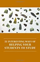 53 Interesting Ways of Helping Your Students to Study Front Cover
