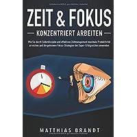 ZEIT & FOKUS - Konzentriert arbeiten: Wie Sie durch Selbstdisziplin und effektives Zeitmanagement maximale Produktivität erreichen und die geheimen Fokus-Strategien der Super-Erfolgreichen anwenden