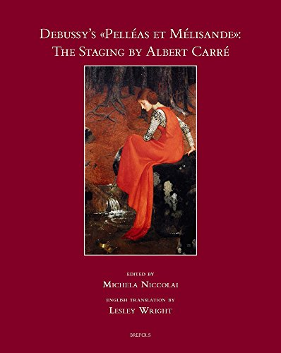 Debussy's Pelleas Et Melisande: The Staging by Albert Carre (Mise En Scene) (English and French Edition) (Staging and Dramaturgy: Opera and the Performing Arts)