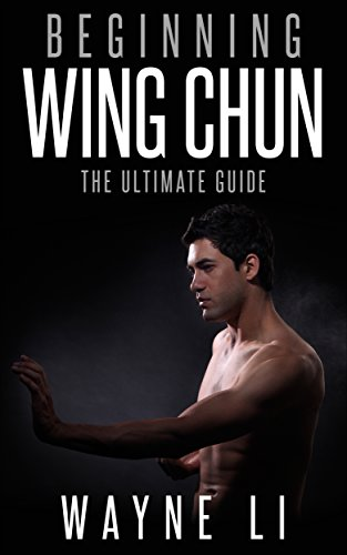 Wing Chun: Beginning Wing Chun: The Ultimate Guide To Starting Wing Chun (Martial Arts, Self Defence, Kung Fu, Bruce Lee)