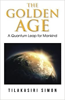 The Golden Age: A Quantum Leap for Mankind by Tilakasiri Simon (2014-03-27)