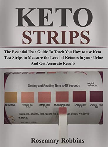 keto Strips Users Guide: The Essential User Guide To Teach You How to Use Keto Test Strips To Measure the Levels of Ketones in Your Urine Accurately by [Robbins, Rosemary]