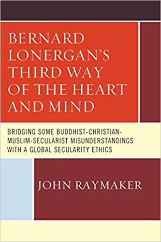 Download PDF Bernard Lonergan's Third Way of the Heart and Mind - Bridging Some Buddhist-Christian-Muslim-Secularist Misunderstandings with a Global Secularity Ethics