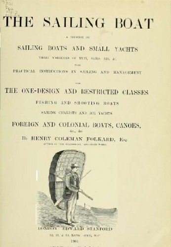 The sailing boat, a treatise on sailing boats and small yachts, their varieties of type, sails, rig, etc. With practical directions for sailing and management; also, the one-design and ..
