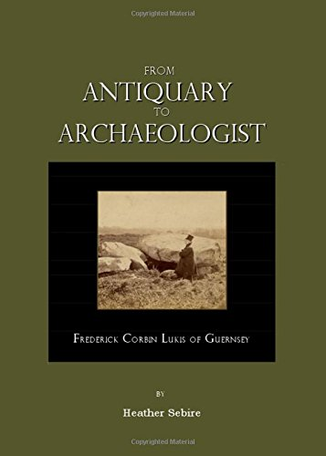 From Antiquary to Archaeologist: Frederick Corbin Lukis of Guernsey