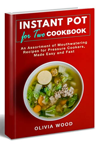 INSTANT POT FOR TWO COOKBOOK: An Assortment of Mouthwatering Recipes for Pressure Cookers, Made Easy and Fast (With Pictures & Nutrition Facts) by Olivia Wood