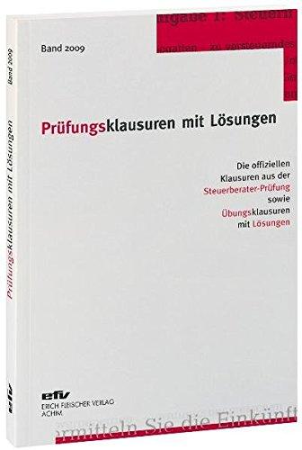 Prüfungsklausuren mit Lösungen, Band 2009: Die offiziellen Klausuren aus der Steuerberater-Prüfung 2008/2009 sowie Übungsklausuren zu den jeweiligen Prüfungsgebieten mit Lösungen