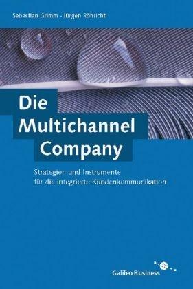 Die Multichannel Company - Strategien und Instrumente für die integrierte Kundenkommunikation (Galileo Computing)