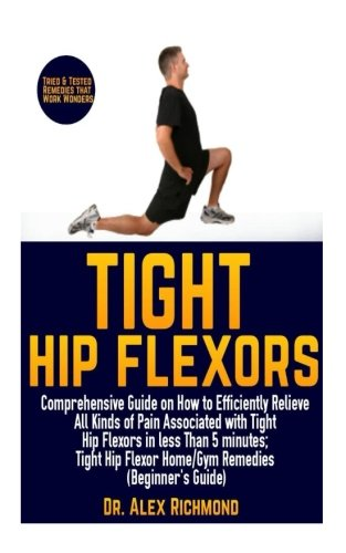 Tight Hip Flexors: Comprehensive Guide on How to Efficiently Relieve All Kinds of Pain Associated with Tight Hip Flexors in less Than 5 minutes; Tight Hip Flexor Home/Gym Remedies (Beginner
