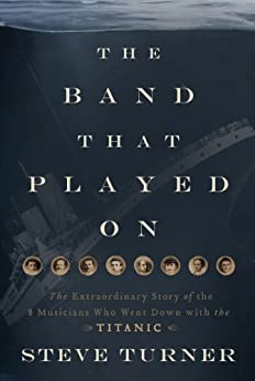 The Band that Played On: The Extraordinary Story of the 8 Musicians Who Went Down with the Titanic by [Turner, Steve]