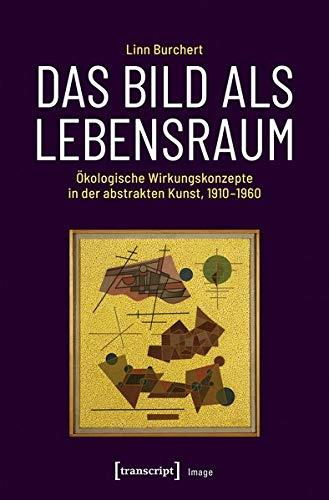 Das Bild als Lebensraum: Ökologische Wirkungskonzepte in der abstrakten Kunst, 1910-1960
